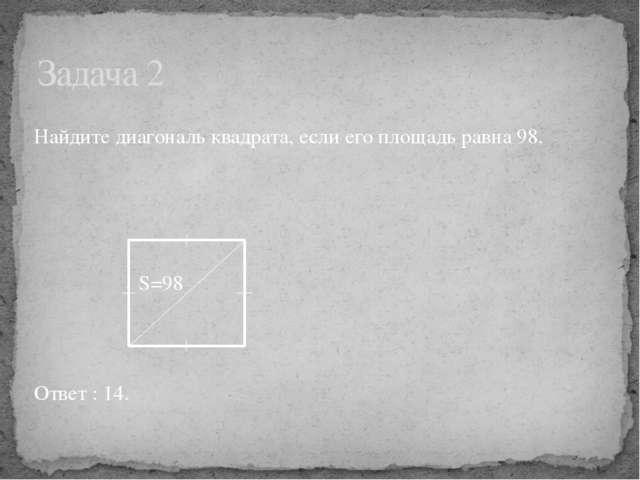 Найдите диагональ квадрата, если его площадь равна 98. S=98 Ответ : 14. Задач...