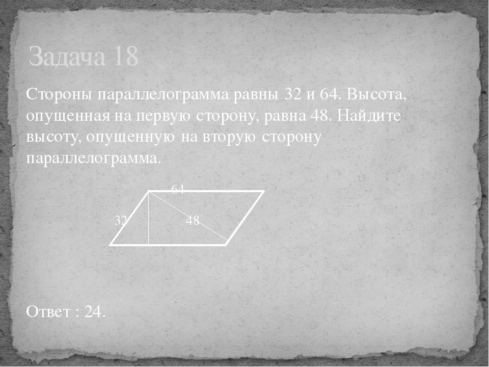 Стороны параллелограмма равны 32 и 64. Высота, опущенная на первую сторону, р...
