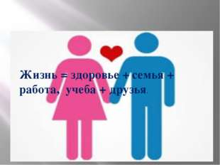 Формула жизни: Жизнь = здоровье + семья + работа, учеба + друзья. Жизнь = здо