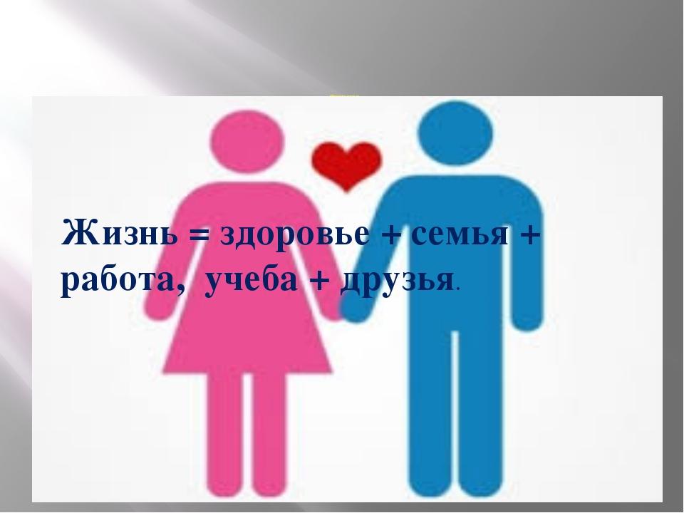 Формула жизни: Жизнь = здоровье + семья + работа, учеба + друзья. Жизнь = здо...