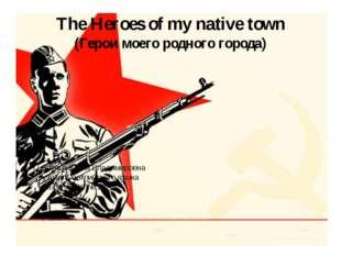 The Heroes of my native town (Герои моего родного города) Зотова Юлия Владими