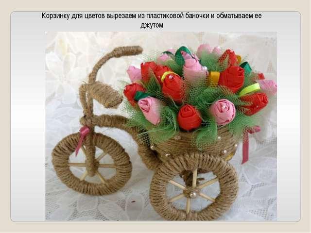 Корзинку для цветов вырезаем из пластиковой баночки и обматываем ее джутом