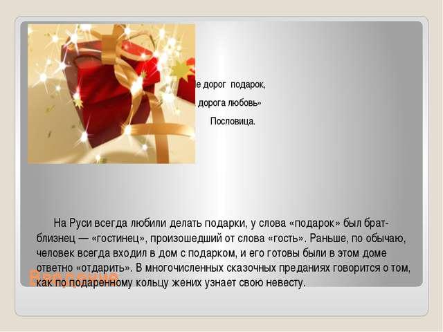 Введение  « Не дорог подарок, А дорога любовь» Пословица.    На Руси всег...