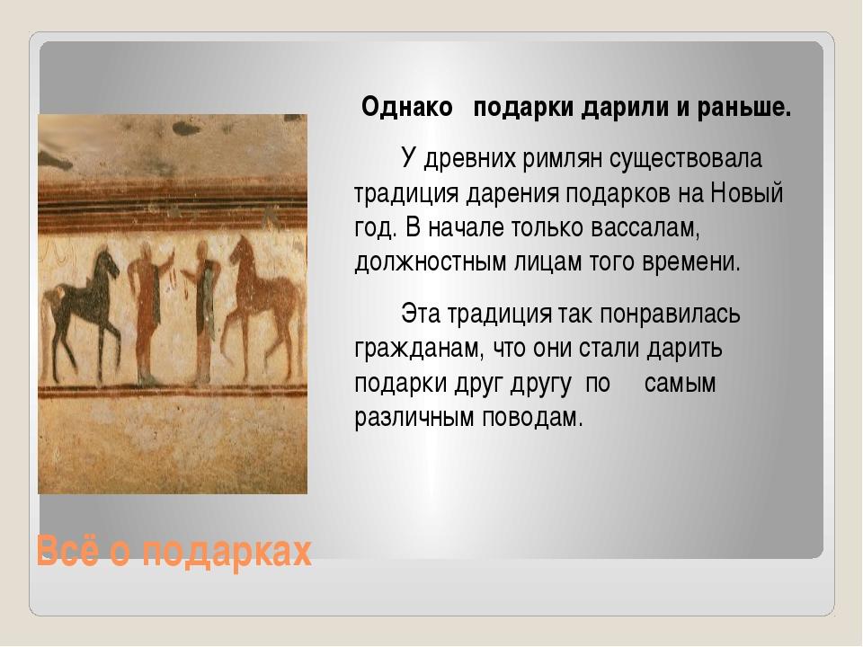 Всё о подарках Однако подарки дарили и раньше. У древних римлян существовала...