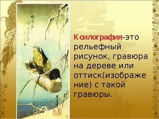 Ксилография-это рельефный рисунок, гравюра на дереве или оттиск(изображение)...