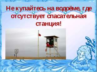 Не купайтесь на водоёме, где отсутствует спасательная станция!