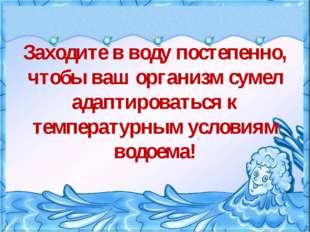 • Заходите в воду постепенно, чтобы ваш организм сумел адаптироваться к темп
