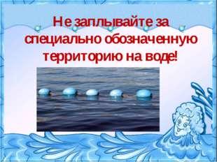 Не заплывайте за специально обозначенную территорию на воде!