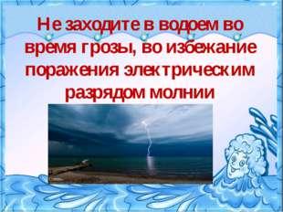Не заходите в водоем во время грозы, во избежание поражения электрическим ра
