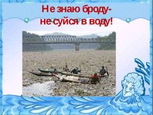 Не знаю броду- не суйся в воду!