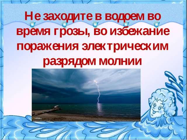 Не заходите в водоем во время грозы, во избежание поражения электрическим ра...