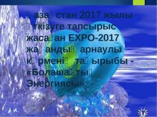 Қазақстан 2017 жылы өткізуге тапсырыс жасаған ЕХРО-2017 жаһандық арнаулы көрм