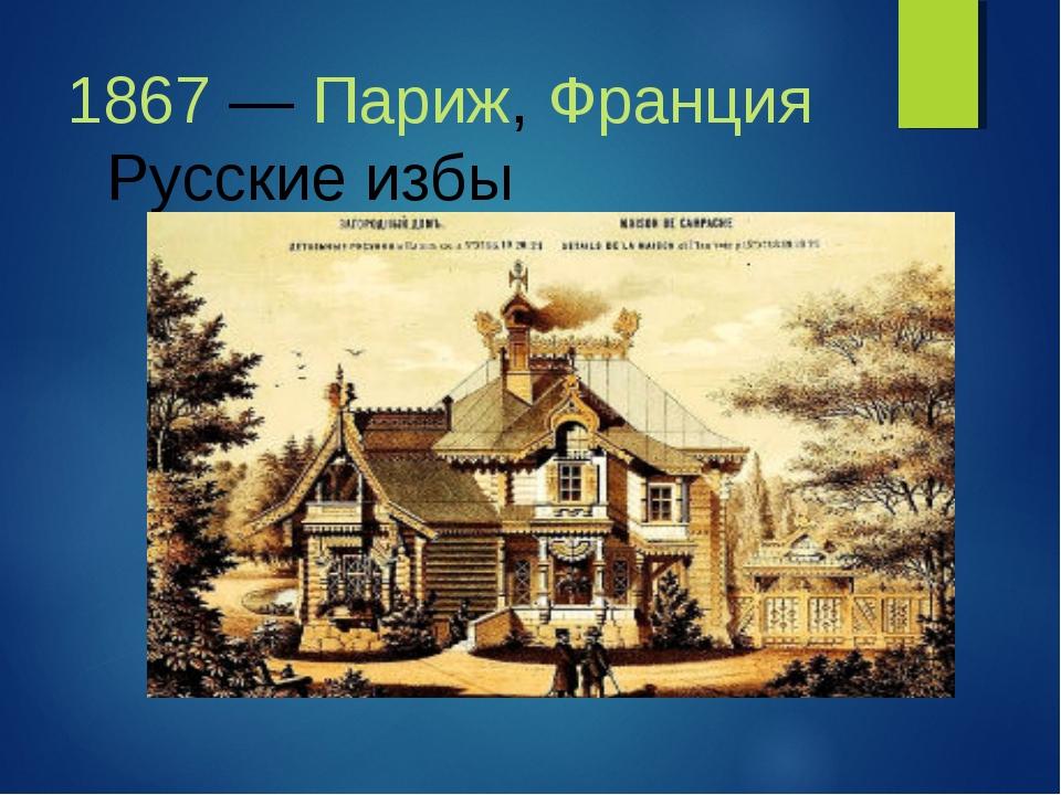 1867—Париж,Франция Русские избы