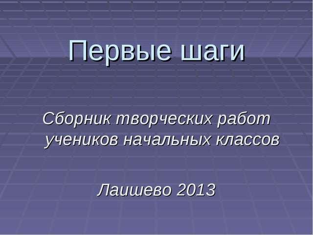 Первые шаги Сборник творческих работ учеников начальных классов Лаишево 2013