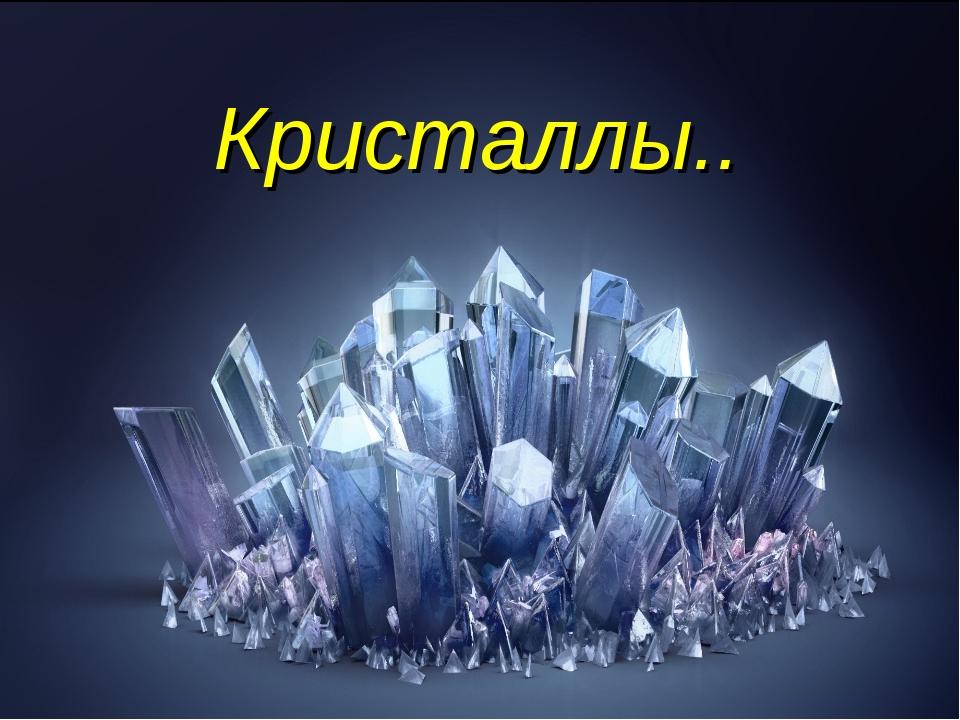 Кристаллы..