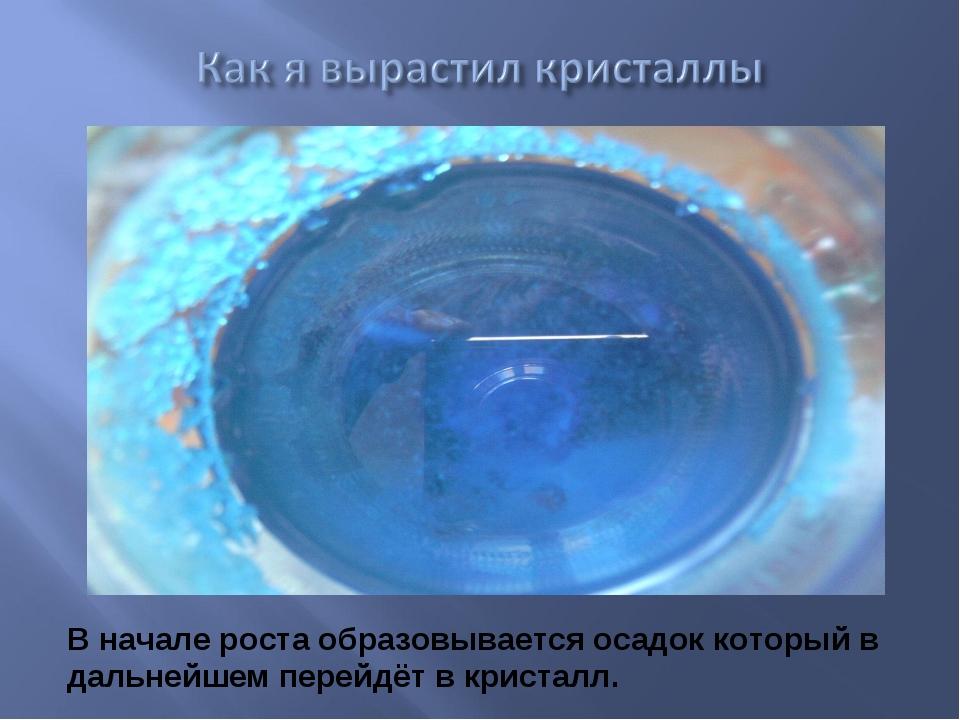 В начале роста образовывается осадок который в дальнейшем перейдёт в кристалл.