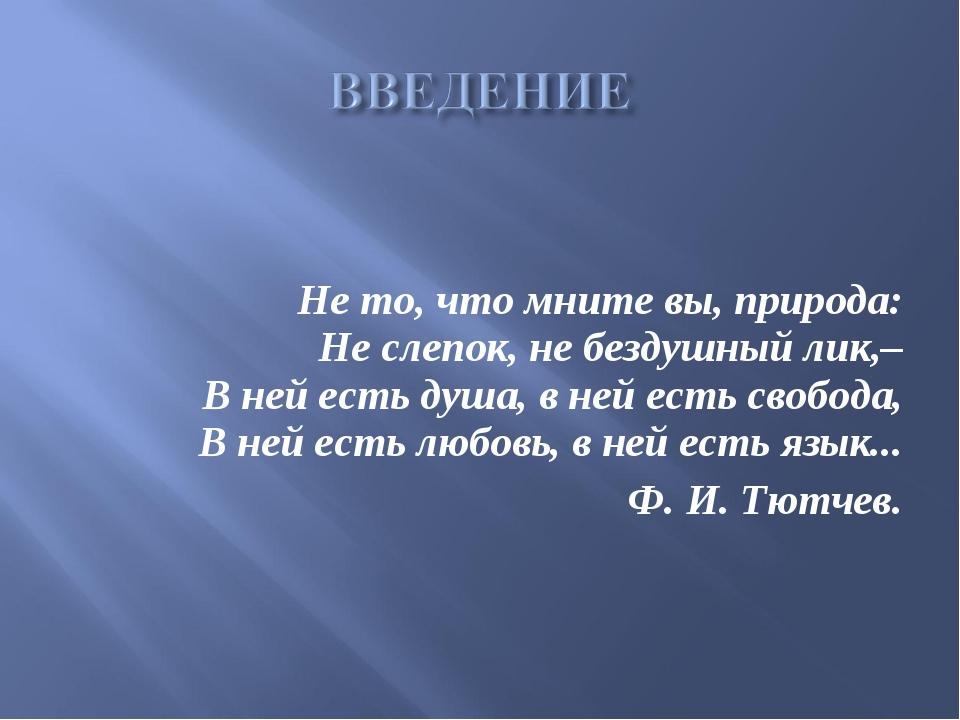 Не то, что мните вы, природа: Не слепок, не бездушный лик,– В ней есть душа,...