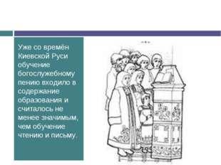 Уже со времён Киевской Руси обучение богослужебному пению входило в содержани