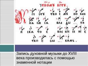 Запись духовной музыки до XVIII века производилась с помощью знаменной нотации