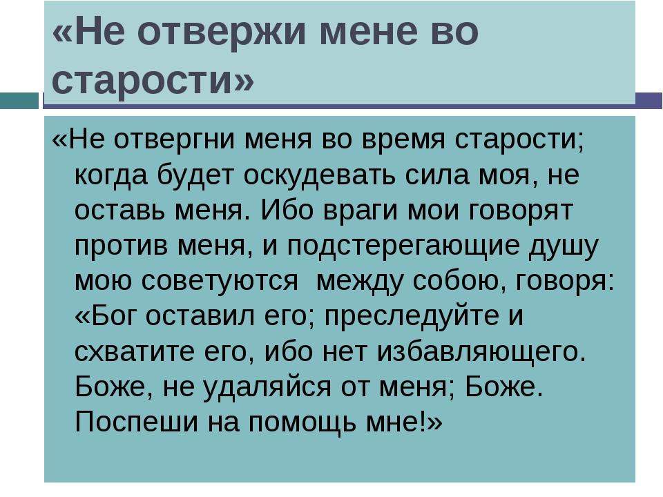 «Не отвержи мене во старости» «Не отвергни меня во время старости; когда буде...