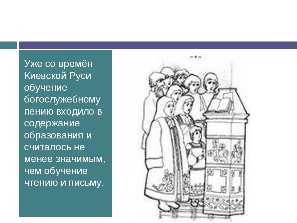 Уже со времён Киевской Руси обучение богослужебному пению входило в содержани...