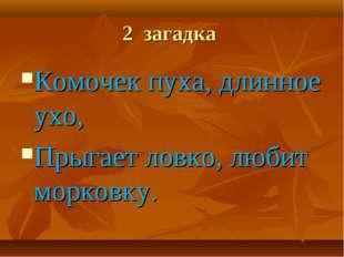 2 загадка Комочек пуха, длинное ухо, Прыгает ловко, любит морковку.
