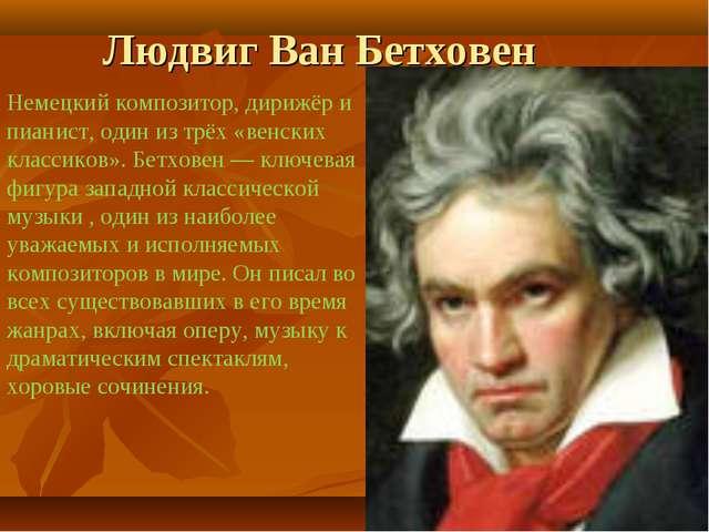 Людвиг Ван Бетховен Немецкий композитор, дирижёр и пианист, один из трёх «вен...