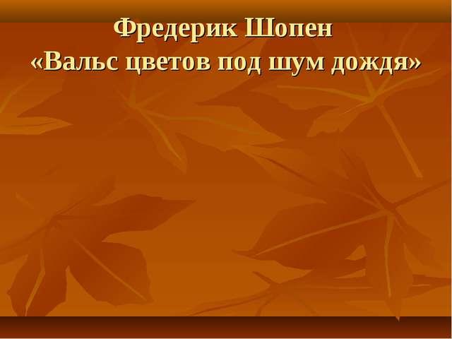 Фредерик Шопен «Вальс цветов под шум дождя»