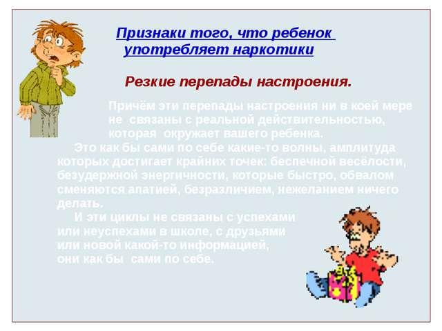 Признаки того, что ребенок употребляет наркотики Резкие перепады настроения....