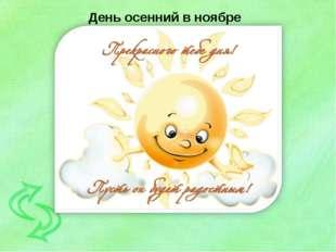 День осенний в ноябре Праздник на календаре! День подарков и цветов! Ты встре