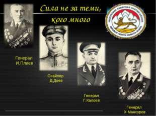 Сила не за теми, кого много Генерал И.Плиев Снайпер Д.Доев Генерал Г.Калоев