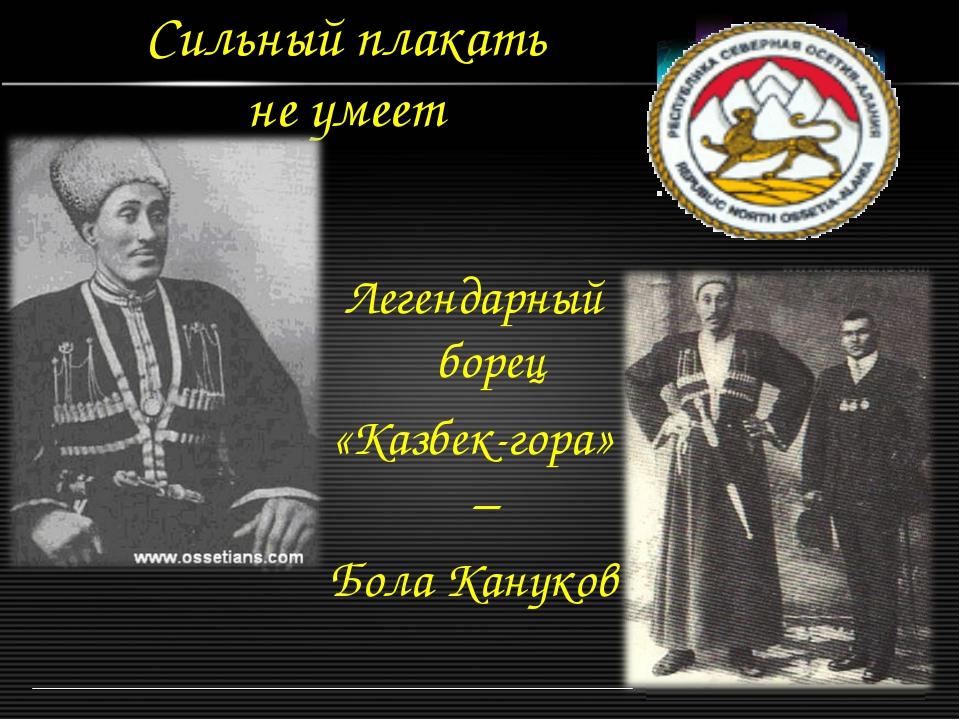 Сильный плакать не умеет Легендарный борец «Казбек-гора» – Бола Кануков