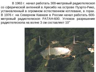 В 1963г. начал работать 300-метровый радиотелескоп со сферической антенно