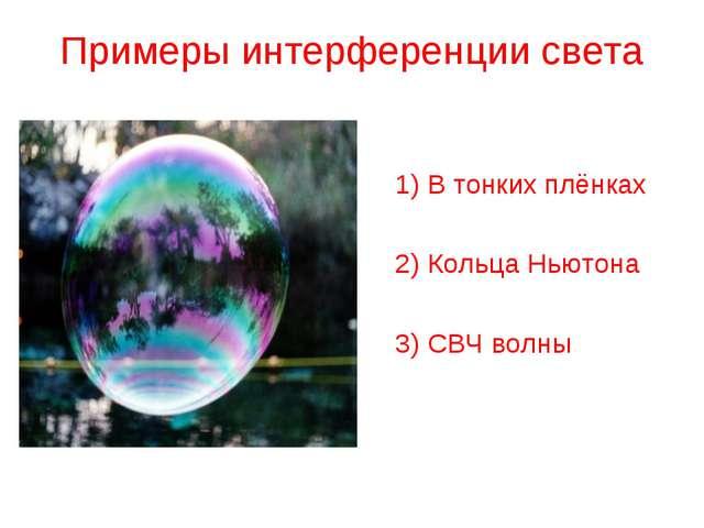 Примеры интерференции света 1) В тонких плёнках 2) Кольца Ньютона 3) СВЧ волны