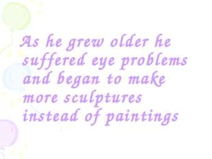 As he grew older he suffered eye problems and began to make more sculptures