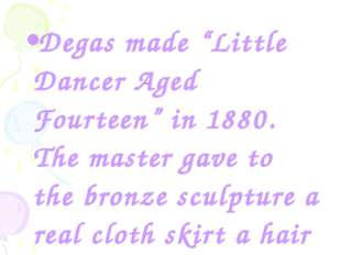 "Degas made ""Little Dancer Aged Fourteen"" in 1880. The master gave to the bron"