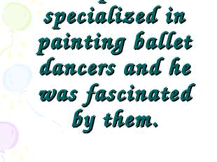 The painter specialized in painting ballet dancers and he was fascinated by t