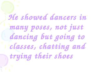 He showed dancers in many poses, not just dancing but going to classes, chat