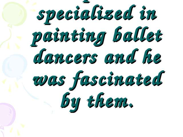 The painter specialized in painting ballet dancers and he was fascinated by t...