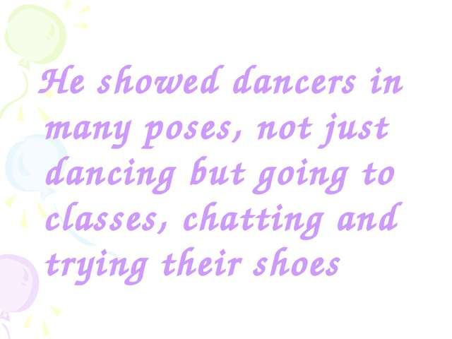 He showed dancers in many poses, not just dancing but going to classes, chat...