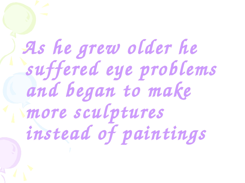 As he grew older he suffered eye problems and began to make more sculptures...