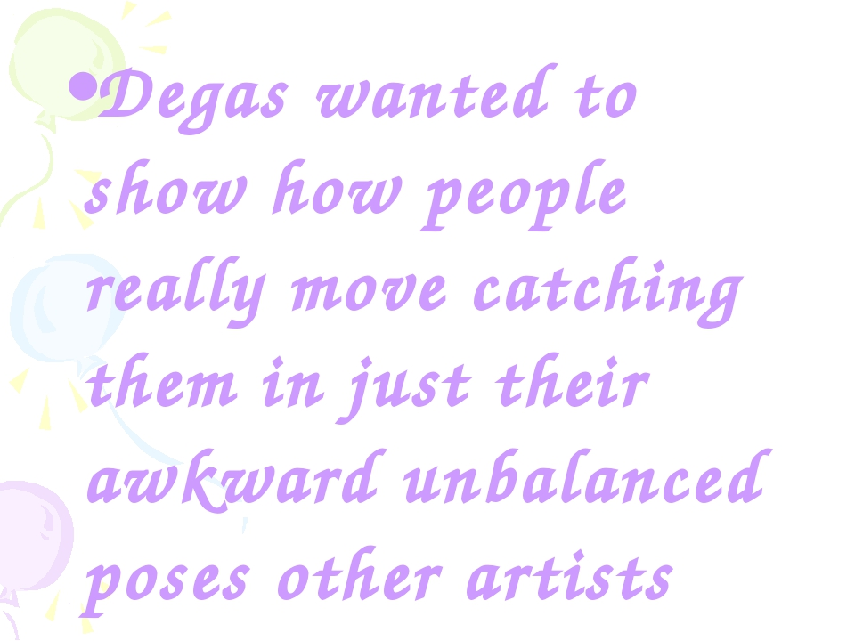 Degas wanted to show how people really move catching them in just their awkwa...