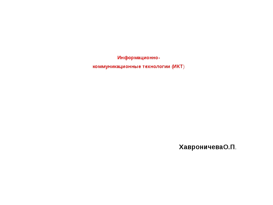 Информационно- коммуникационные технологии (ИКТ) ХавроничеваО.П.