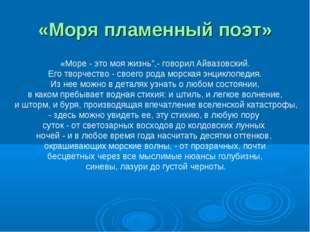 """«Моря пламенный поэт» «Море - это моя жизнь"""",- говорил Айвазовский. Его творч"""