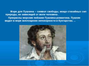 Море для Пушкина – символ свободы, мощи стихийных сил природы, не зависящей