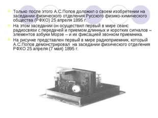 Только после этого А.С.Попов доложил о своем изобретении на заседании физичес