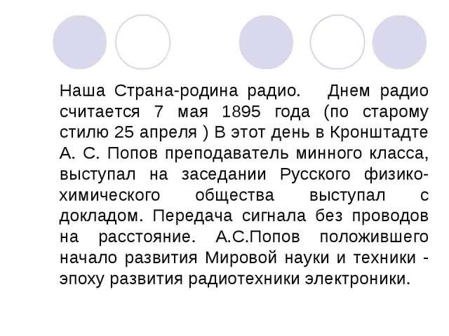 Наша Страна-родина радио. Днем радио считается 7 мая 1895 года (по старому ст...