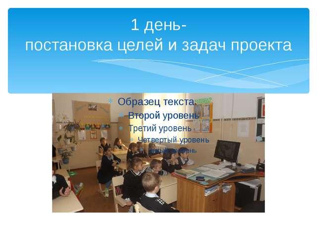 1 день- постановка целей и задач проекта