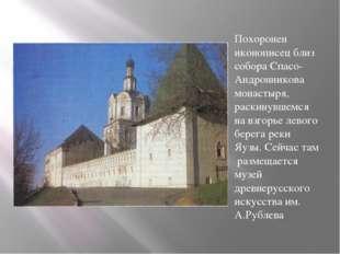 Похоронен иконописец близ собора Спасо-Андронникова монастыря, раскинувшемся