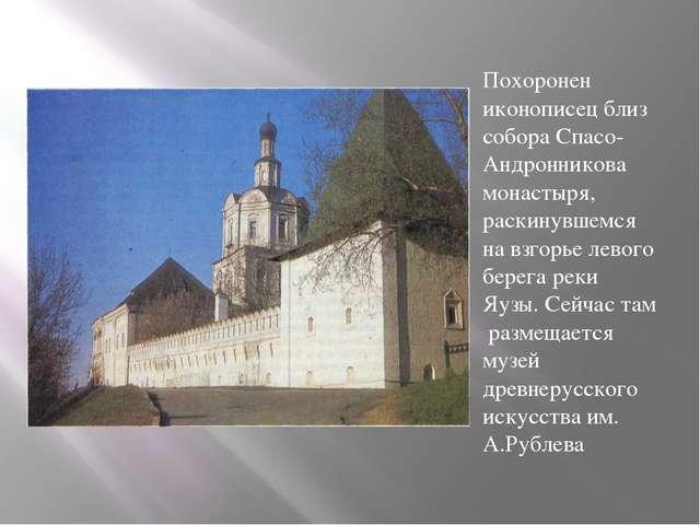 Похоронен иконописец близ собора Спасо-Андронникова монастыря, раскинувшемся...